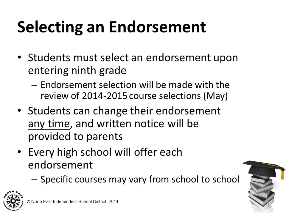 © North East Independent School District, 2014 Selecting an Endorsement Students must select an endorsement upon entering ninth grade – Endorsement selection will be made with the review of course selections (May) Students can change their endorsement any time, and written notice will be provided to parents Every high school will offer each endorsement – Specific courses may vary from school to school 23