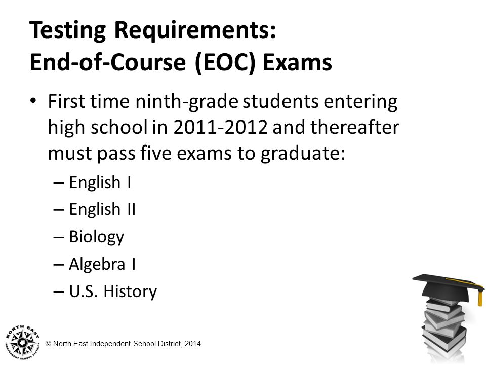 © North East Independent School District, 2014 Testing Requirements: End-of-Course (EOC) Exams First time ninth-grade students entering high school in and thereafter must pass five exams to graduate: – English I – English II – Biology – Algebra I – U.S.