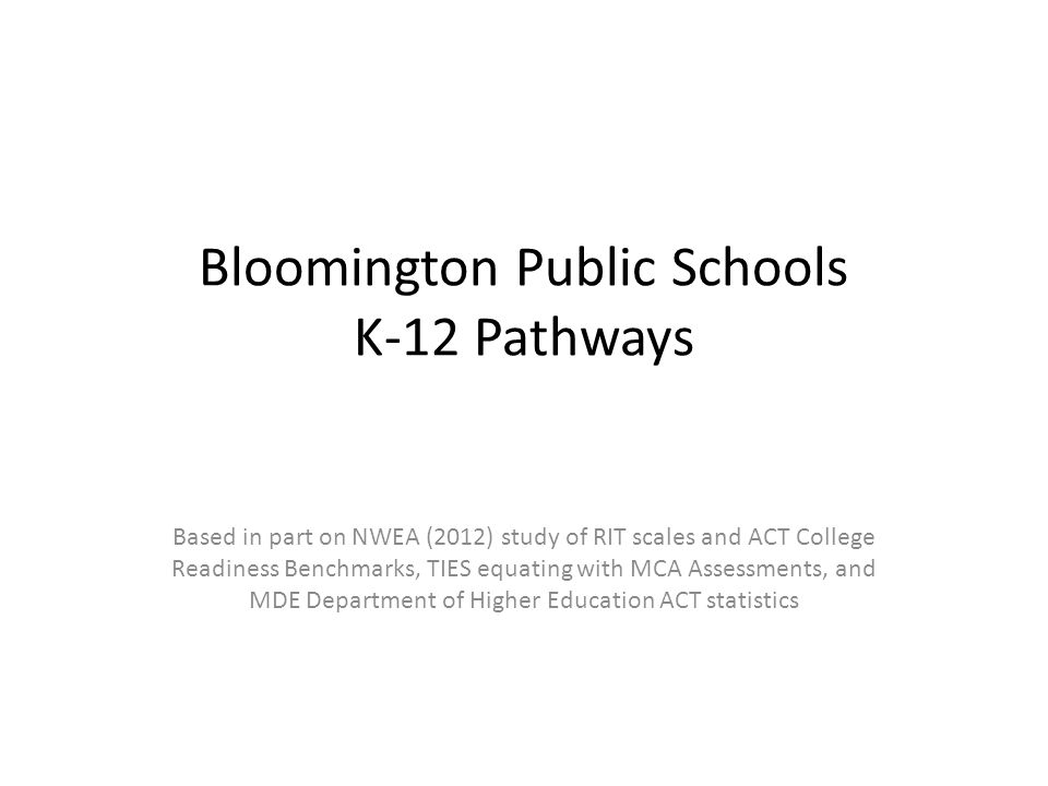 Bloomington Public Schools K-12 Pathways Based in part on NWEA (2012) study of RIT scales and ACT College Readiness Benchmarks, TIES equating with MCA Assessments, and MDE Department of Higher Education ACT statistics