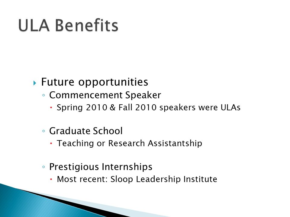  Future opportunities ◦ Commencement Speaker  Spring 2010 & Fall 2010 speakers were ULAs ◦ Graduate School  Teaching or Research Assistantship ◦ Prestigious Internships  Most recent: Sloop Leadership Institute