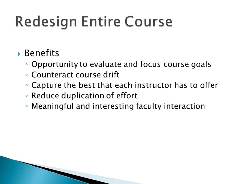  Benefits ◦ Opportunity to evaluate and focus course goals ◦ Counteract course drift ◦ Capture the best that each instructor has to offer ◦ Reduce duplication of effort ◦ Meaningful and interesting faculty interaction