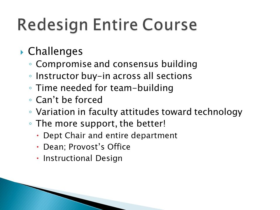  Challenges ◦ Compromise and consensus building ◦ Instructor buy-in across all sections ◦ Time needed for team-building ◦ Can't be forced ◦ Variation in faculty attitudes toward technology ◦ The more support, the better.