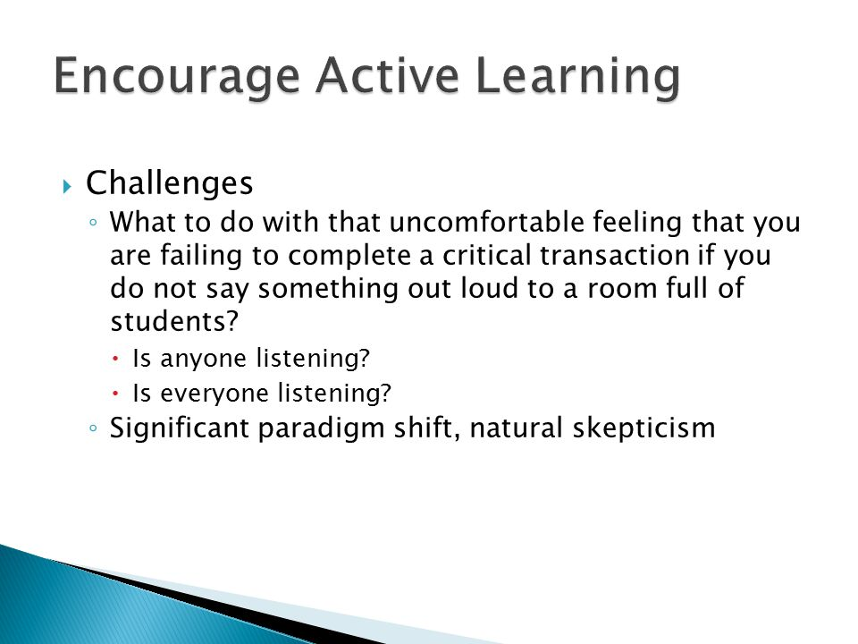  Challenges ◦ What to do with that uncomfortable feeling that you are failing to complete a critical transaction if you do not say something out loud to a room full of students.