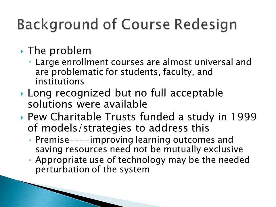  The problem ◦ Large enrollment courses are almost universal and are problematic for students, faculty, and institutions  Long recognized but no full acceptable solutions were available  Pew Charitable Trusts funded a study in 1999 of models/strategies to address this ◦ Premise----improving learning outcomes and saving resources need not be mutually exclusive ◦ Appropriate use of technology may be the needed perturbation of the system