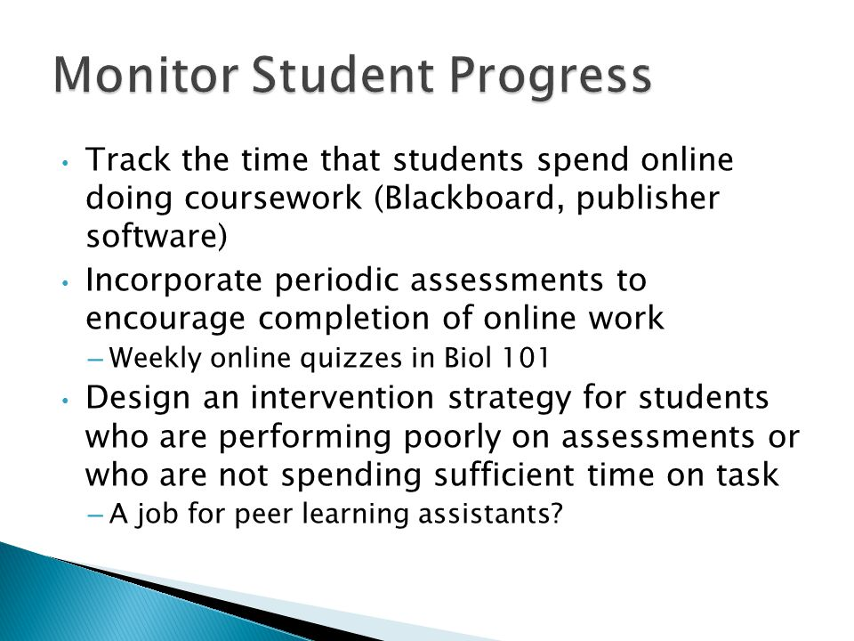 Track the time that students spend online doing coursework (Blackboard, publisher software) Incorporate periodic assessments to encourage completion of online work – Weekly online quizzes in Biol 101 Design an intervention strategy for students who are performing poorly on assessments or who are not spending sufficient time on task – A job for peer learning assistants