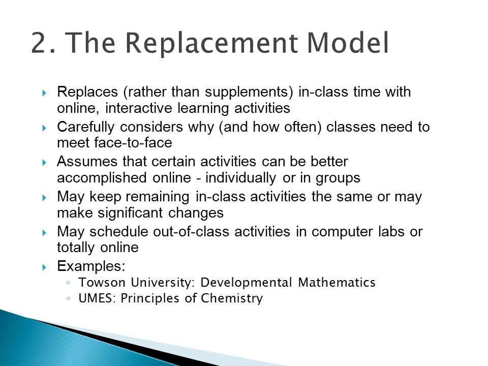  Replaces (rather than supplements) in-class time with online, interactive learning activities  Carefully considers why (and how often) classes need to meet face-to-face  Assumes that certain activities can be better accomplished online - individually or in groups  May keep remaining in-class activities the same or may make significant changes  May schedule out-of-class activities in computer labs or totally online  Examples: ◦ Towson University: Developmental Mathematics ◦ UMES: Principles of Chemistry