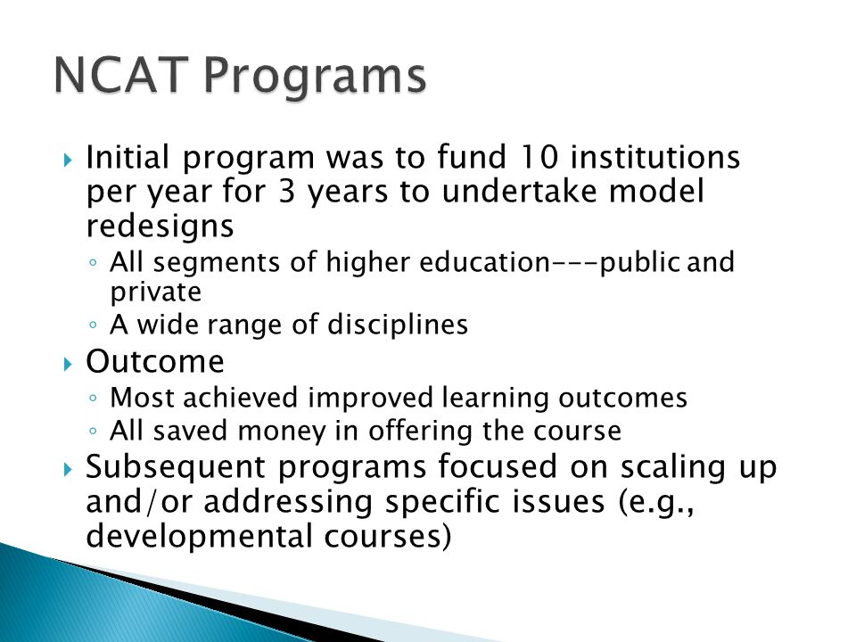  Initial program was to fund 10 institutions per year for 3 years to undertake model redesigns ◦ All segments of higher education---public and private ◦ A wide range of disciplines  Outcome ◦ Most achieved improved learning outcomes ◦ All saved money in offering the course  Subsequent programs focused on scaling up and/or addressing specific issues (e.g., developmental courses)