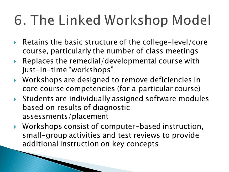 Retains the basic structure of the college-level/core course, particularly the number of class meetings  Replaces the remedial/developmental course with just-in-time workshops  Workshops are designed to remove deficiencies in core course competencies (for a particular course)  Students are individually assigned software modules based on results of diagnostic assessments/placement  Workshops consist of computer-based instruction, small-group activities and test reviews to provide additional instruction on key concepts