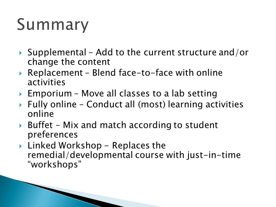  Supplemental – Add to the current structure and/or change the content  Replacement – Blend face-to-face with online activities  Emporium – Move all classes to a lab setting  Fully online – Conduct all (most) learning activities online  Buffet – Mix and match according to student preferences  Linked Workshop - Replaces the remedial/developmental course with just-in-time workshops