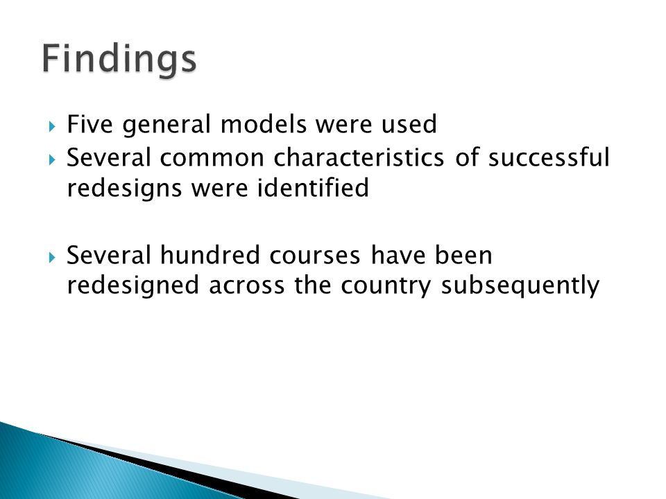  Five general models were used  Several common characteristics of successful redesigns were identified  Several hundred courses have been redesigned across the country subsequently