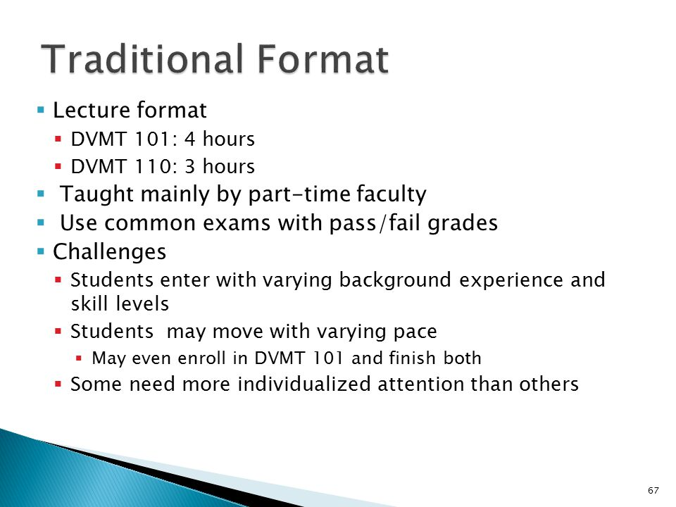  Lecture format  DVMT 101: 4 hours  DVMT 110: 3 hours  Taught mainly by part-time faculty  Use common exams with pass/fail grades  Challenges  Students enter with varying background experience and skill levels  Students may move with varying pace  May even enroll in DVMT 101 and finish both  Some need more individualized attention than others 67