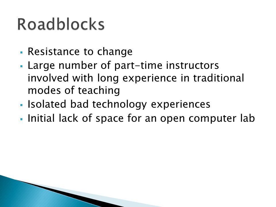  Resistance to change  Large number of part-time instructors involved with long experience in traditional modes of teaching  Isolated bad technology experiences  Initial lack of space for an open computer lab