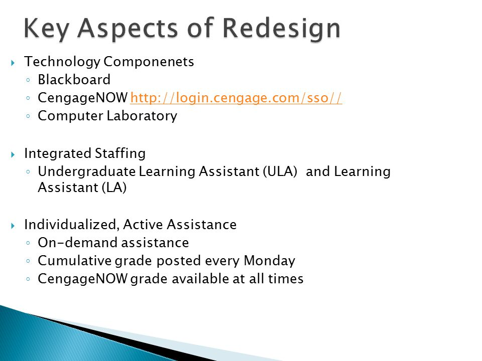  Technology Componenets ◦ Blackboard ◦ CengageNOW   ◦ Computer Laboratory  Integrated Staffing ◦ Undergraduate Learning Assistant (ULA) and Learning Assistant (LA)  Individualized, Active Assistance ◦ On-demand assistance ◦ Cumulative grade posted every Monday ◦ CengageNOW grade available at all times