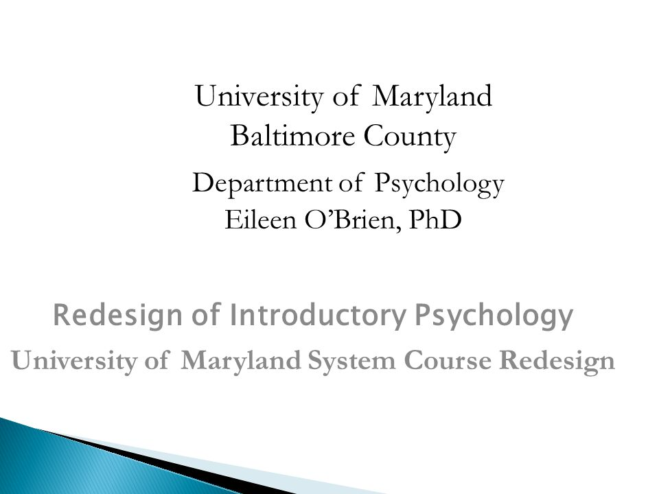University of Maryland Baltimore County Department of Psychology Eileen O'Brien, PhD Redesign of Introductory Psychology University of Maryland System Course Redesign