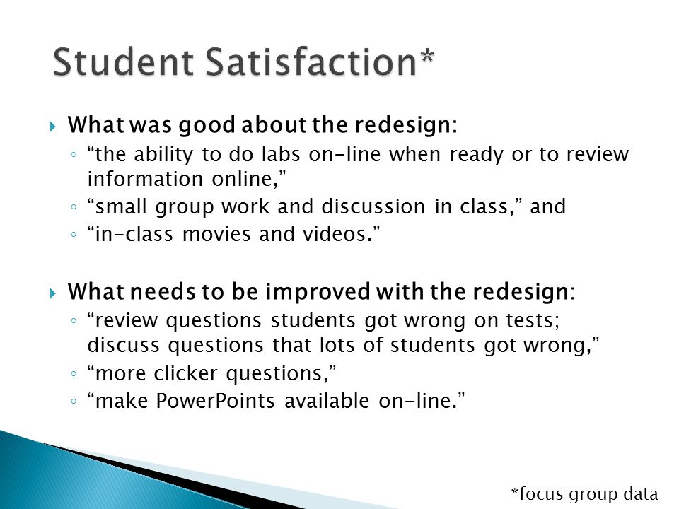  What was good about the redesign: ◦ the ability to do labs on-line when ready or to review information online, ◦ small group work and discussion in class, and ◦ in-class movies and videos.  What needs to be improved with the redesign: ◦ review questions students got wrong on tests; discuss questions that lots of students got wrong, ◦ more clicker questions, ◦ make PowerPoints available on-line. *focus group data
