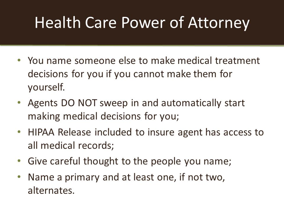 Health Care Power of Attorney You name someone else to make medical treatment decisions for you if you cannot make them for yourself.