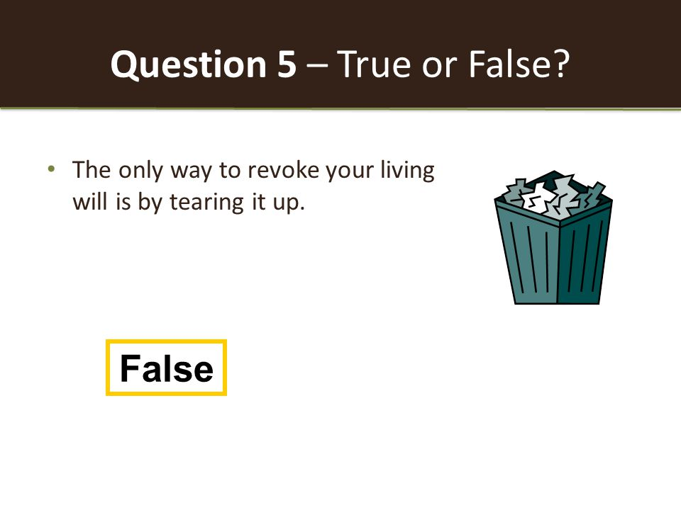 Question 5 – True or False The only way to revoke your living will is by tearing it up. False