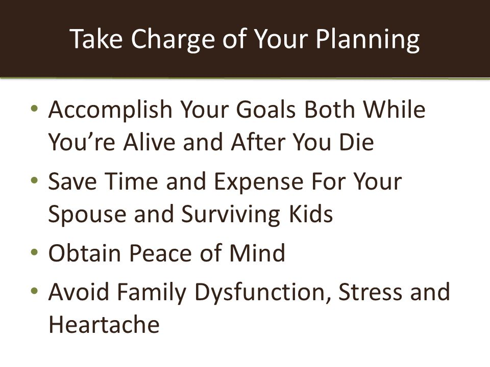 Take Charge of Your Planning Accomplish Your Goals Both While You're Alive and After You Die Save Time and Expense For Your Spouse and Surviving Kids Obtain Peace of Mind Avoid Family Dysfunction, Stress and Heartache