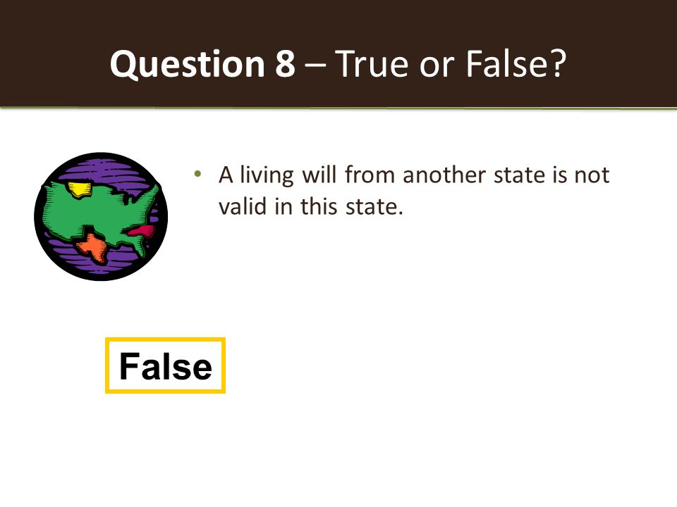 Question 8 – True or False A living will from another state is not valid in this state. False
