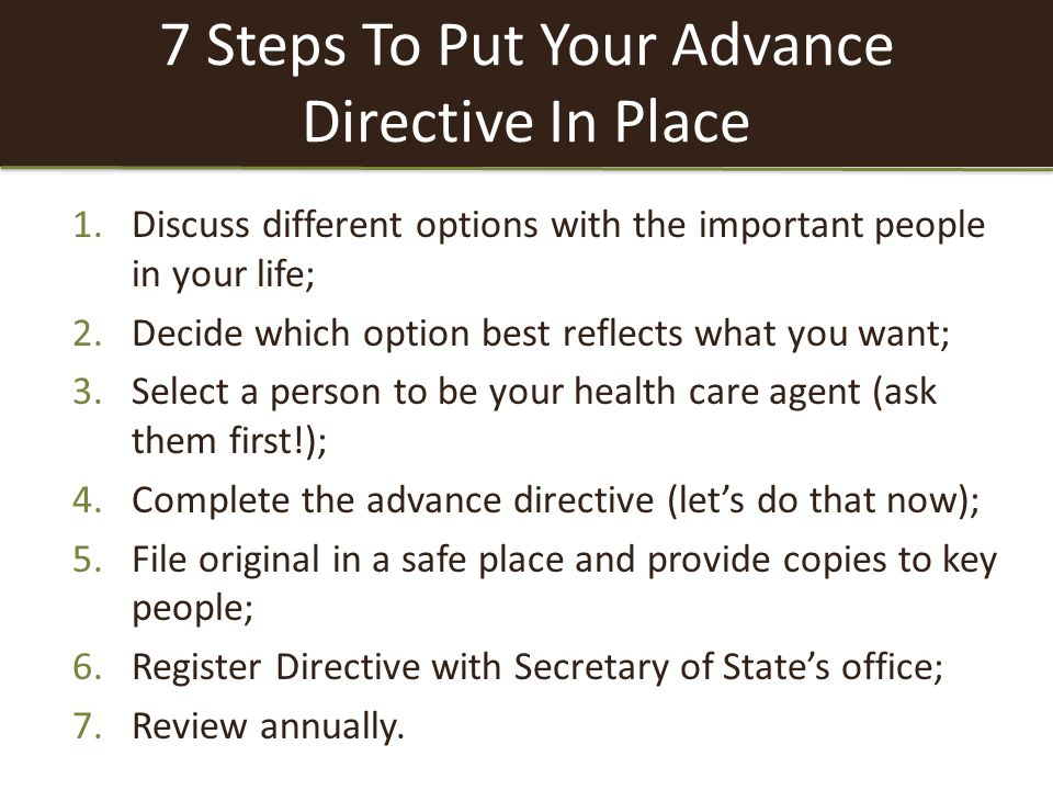 7 Steps To Put Your Advance Directive In Place 1.Discuss different options with the important people in your life; 2.Decide which option best reflects what you want; 3.Select a person to be your health care agent (ask them first!); 4.Complete the advance directive (let's do that now); 5.File original in a safe place and provide copies to key people; 6.Register Directive with Secretary of State's office; 7.Review annually.
