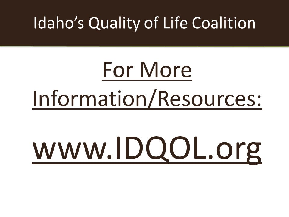 Idaho's Quality of Life Coalition For More Information/Resources: