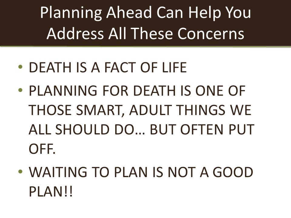 Planning Ahead Can Help You Address All These Concerns DEATH IS A FACT OF LIFE PLANNING FOR DEATH IS ONE OF THOSE SMART, ADULT THINGS WE ALL SHOULD DO… BUT OFTEN PUT OFF.