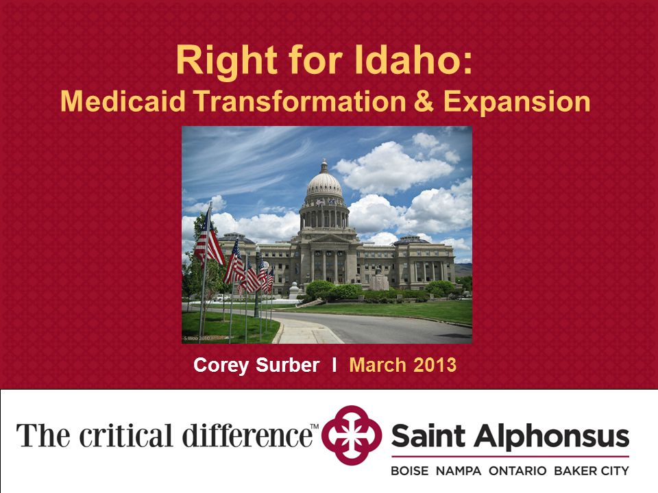 Saint Alphonsus Medical Group Strategic Assessment and Creative Recommendations November 30, 2010 Right for Idaho: Medicaid Transformation & Expansion Corey Surber I March 2013