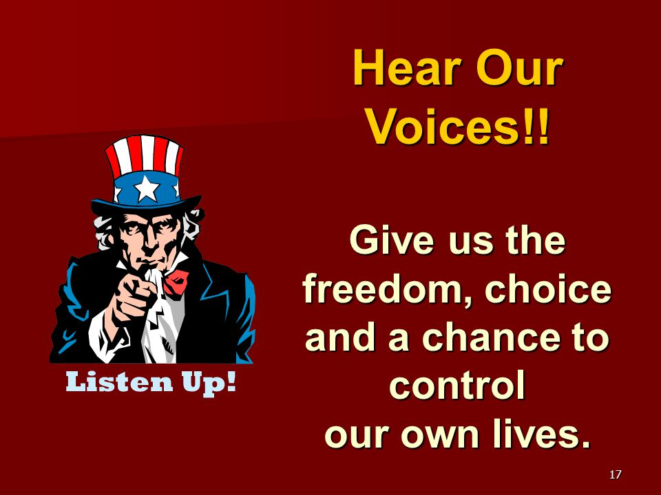 17 Hear Our Voices!! Give us the freedom, choice and a chance to control our own lives. Listen Up!