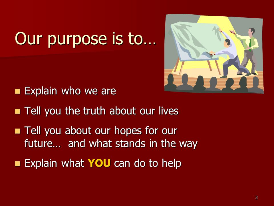 3 Our purpose is to… Explain who we are Explain who we are Tell you the truth about our lives Tell you the truth about our lives Tell you about our hopes for our future… and what stands in the way Tell you about our hopes for our future… and what stands in the way Explain what YOU can do to help Explain what YOU can do to help
