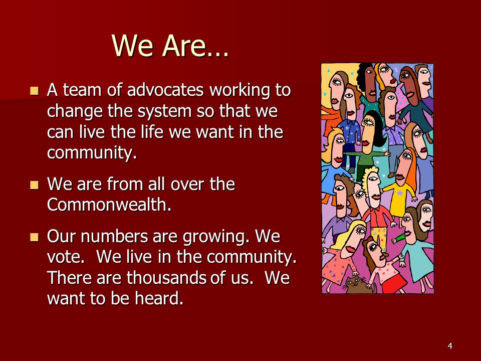4 We Are… A team of advocates working to change the system so that we can live the life we want in the community.