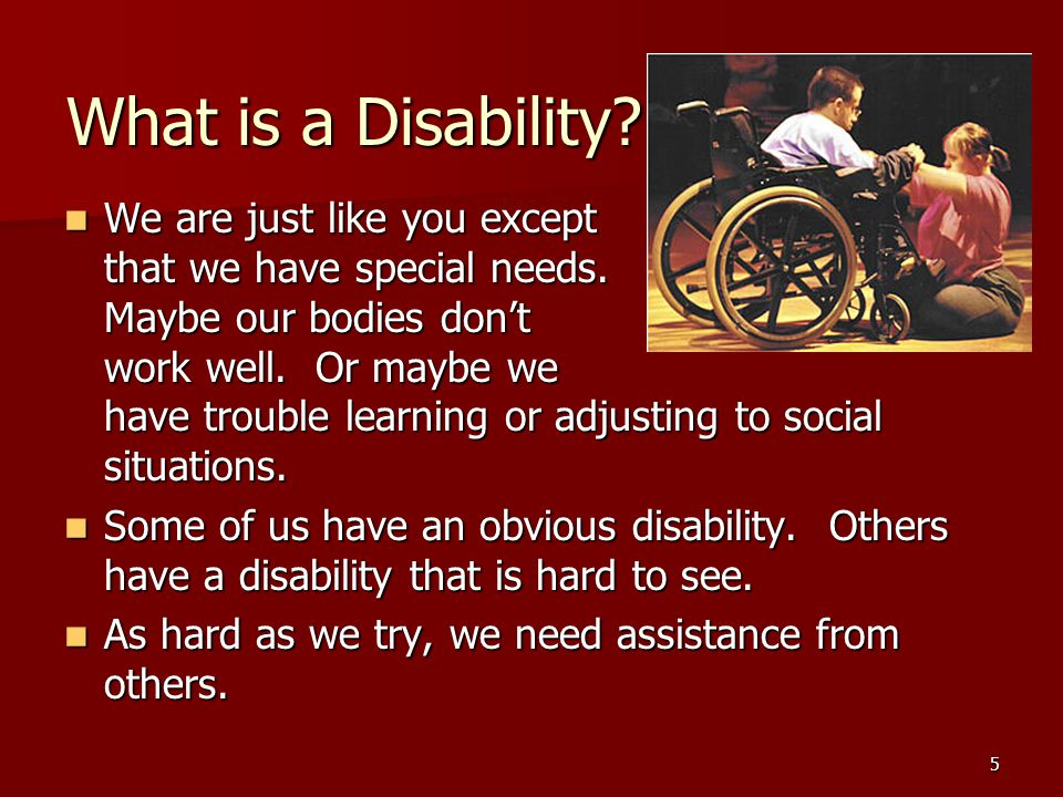 5 What is a Disability. We are just like you except that we have special needs.