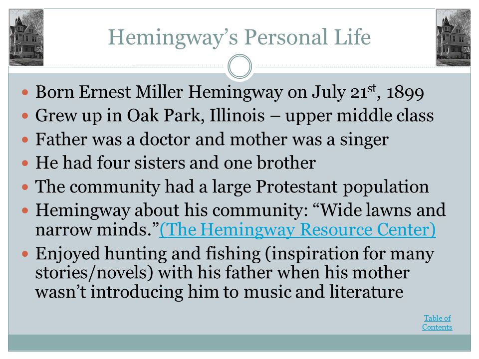 Hemingway's Personal Life Born Ernest Miller Hemingway on July 21 st, 1899 Grew up in Oak Park, Illinois – upper middle class Father was a doctor and mother was a singer He had four sisters and one brother The community had a large Protestant population Hemingway about his community: Wide lawns and narrow minds. (The Hemingway Resource Center)(The Hemingway Resource Center) Enjoyed hunting and fishing (inspiration for many stories/novels) with his father when his mother wasn't introducing him to music and literature Table of Contents
