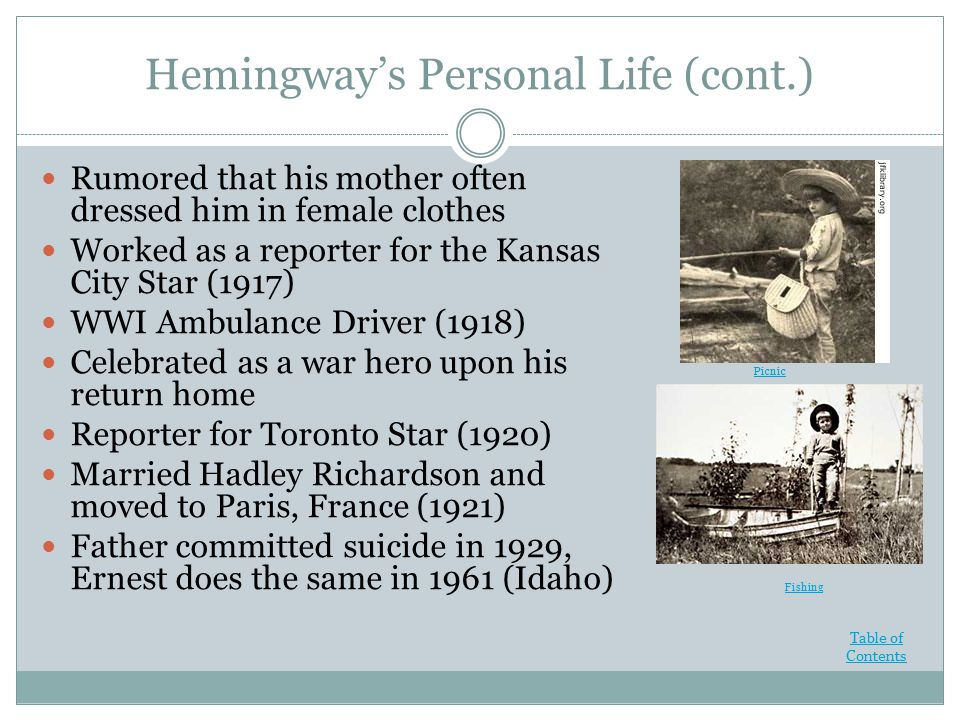 Hemingway's Personal Life (cont.) Rumored that his mother often dressed him in female clothes Worked as a reporter for the Kansas City Star (1917) WWI Ambulance Driver (1918) Celebrated as a war hero upon his return home Reporter for Toronto Star (1920) Married Hadley Richardson and moved to Paris, France (1921) Father committed suicide in 1929, Ernest does the same in 1961 (Idaho) Fishing Picnic Table of Contents