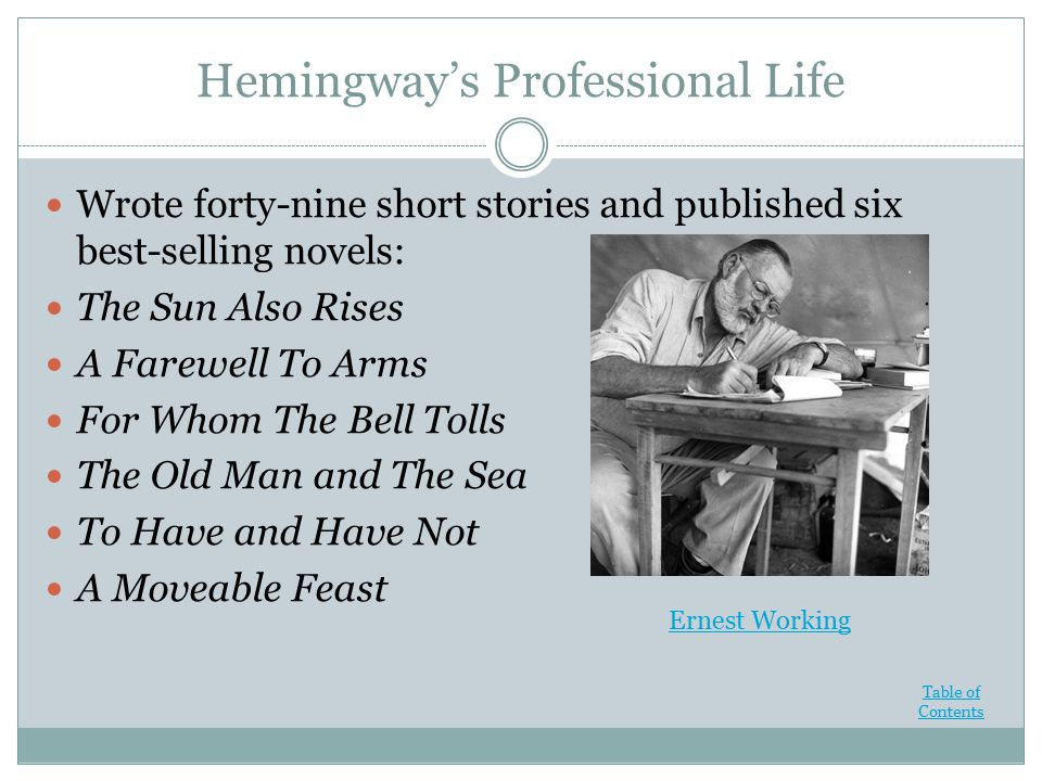 Hemingway's Professional Life Wrote forty-nine short stories and published six best-selling novels: The Sun Also Rises A Farewell To Arms For Whom The Bell Tolls The Old Man and The Sea To Have and Have Not A Moveable Feast Ernest Working Table of Contents