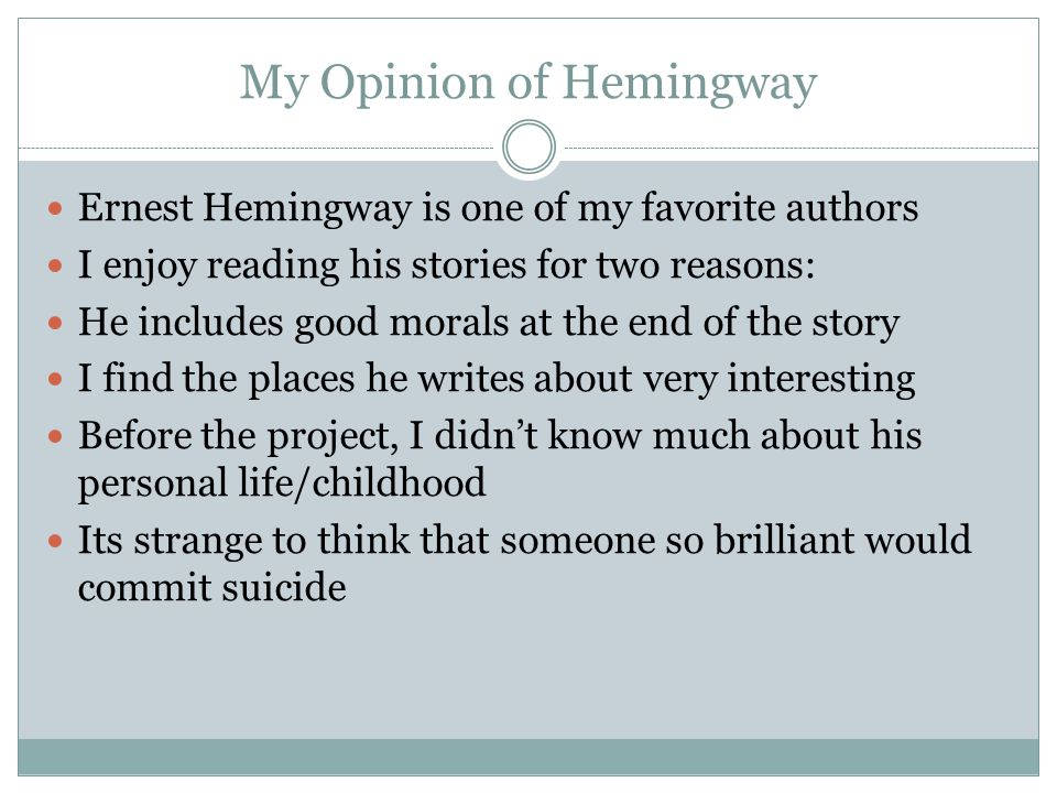 My Opinion of Hemingway Ernest Hemingway is one of my favorite authors I enjoy reading his stories for two reasons: He includes good morals at the end of the story I find the places he writes about very interesting Before the project, I didn't know much about his personal life/childhood Its strange to think that someone so brilliant would commit suicide