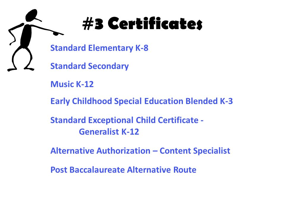 #3 Certificates Standard Elementary K-8 Standard Secondary Music K-12 Early Childhood Special Education Blended K-3 Standard Exceptional Child Certificate - Generalist K-12 Alternative Authorization – Content Specialist Post Baccalaureate Alternative Route