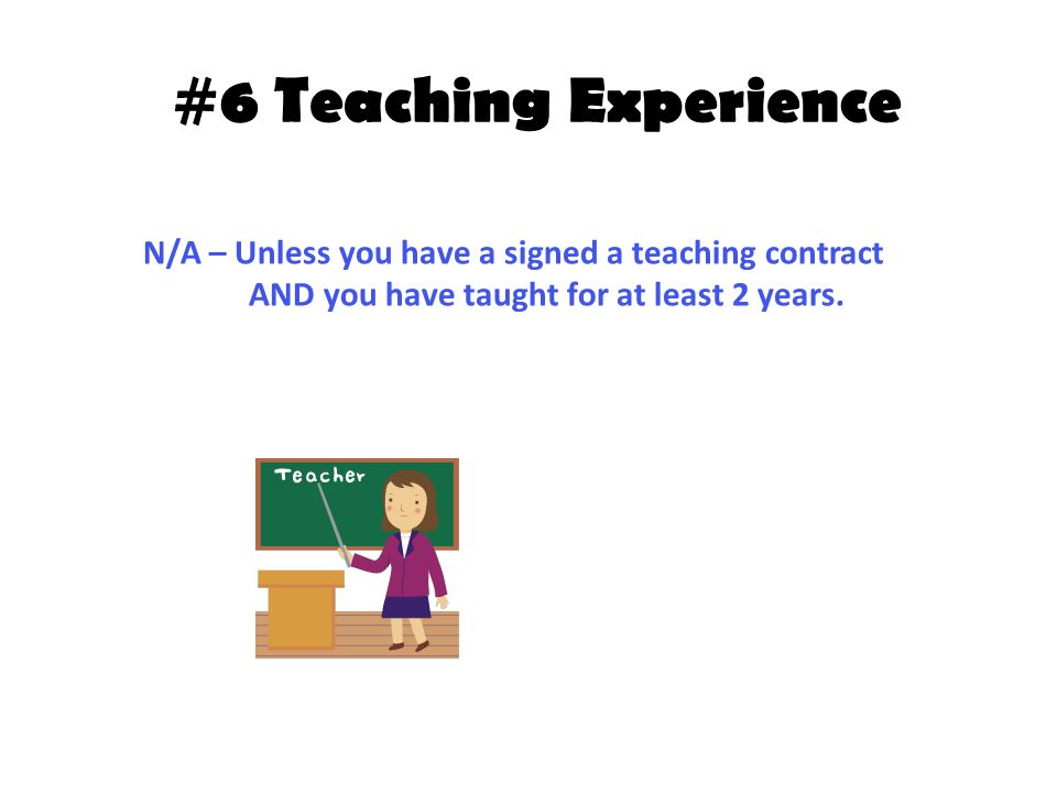 #6 Teaching Experience N/A – Unless you have a signed a teaching contract AND you have taught for at least 2 years.