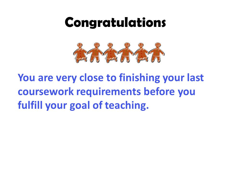 Congratulations You are very close to finishing your last coursework requirements before you fulfill your goal of teaching.