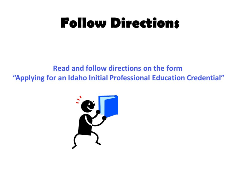 Follow Directions Read and follow directions on the form Applying for an Idaho Initial Professional Education Credential
