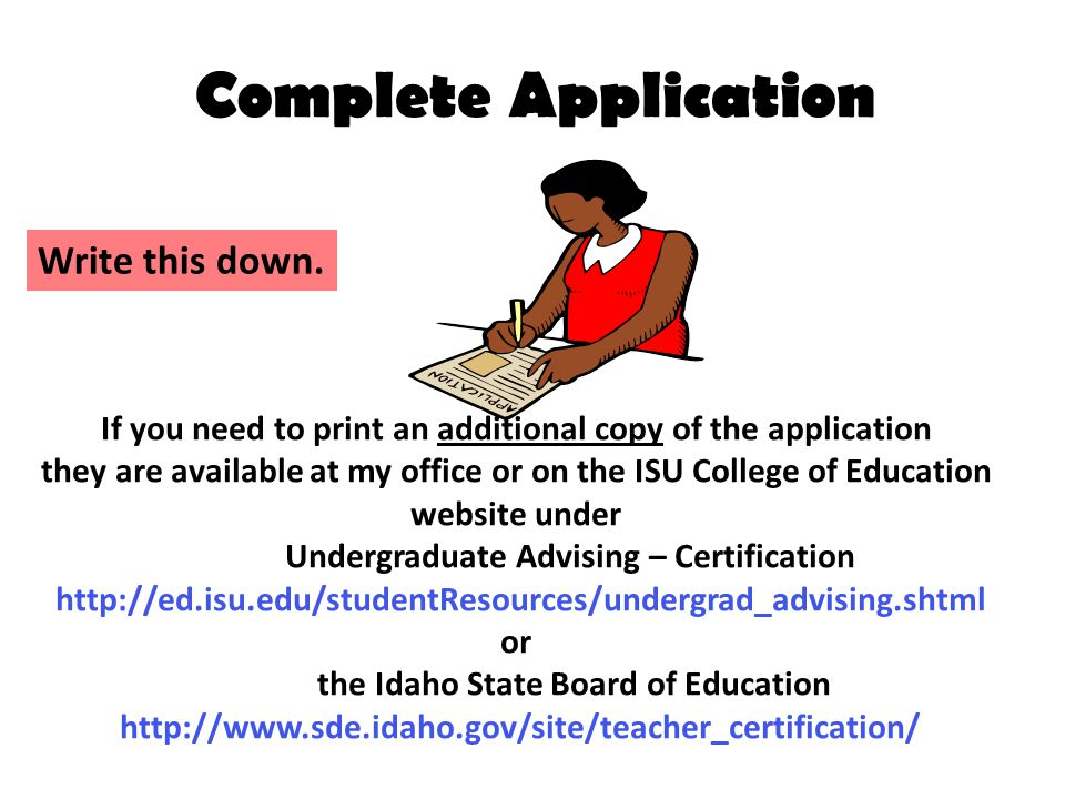 Complete Application If you need to print an additional copy of the application they are available at my office or on the ISU College of Education website under Undergraduate Advising – Certification   or the Idaho State Board of Education   Write this down.