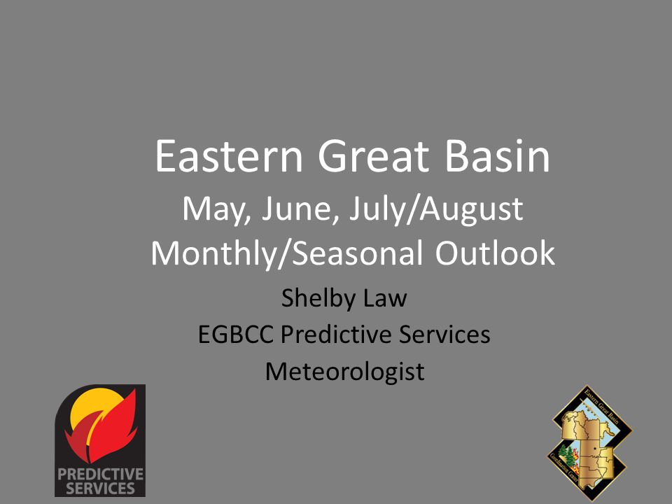 Eastern Great Basin May, June, July/August Monthly/Seasonal Outlook Shelby Law EGBCC Predictive Services Meteorologist