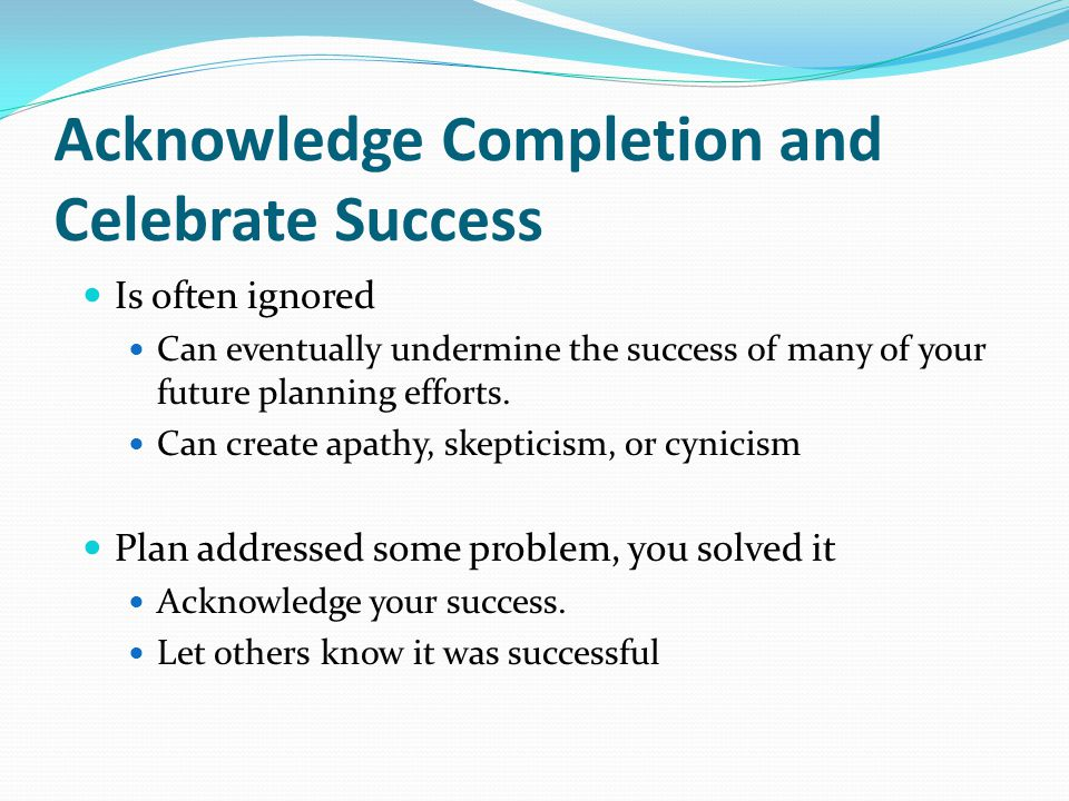 Acknowledge Completion and Celebrate Success Is often ignored Can eventually undermine the success of many of your future planning efforts.
