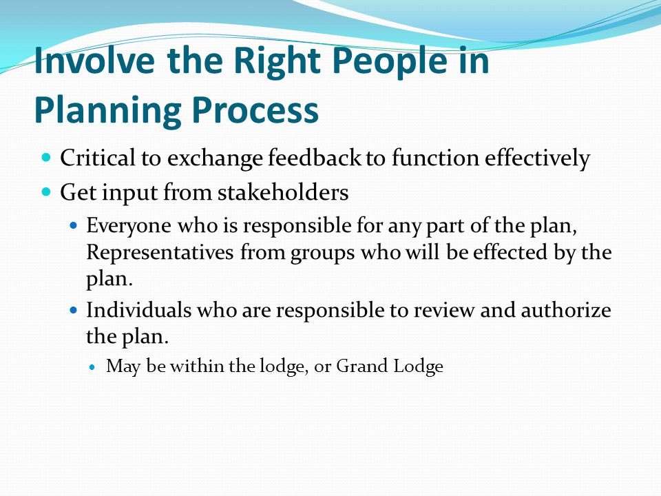 Involve the Right People in Planning Process Critical to exchange feedback to function effectively Get input from stakeholders Everyone who is responsible for any part of the plan, Representatives from groups who will be effected by the plan.