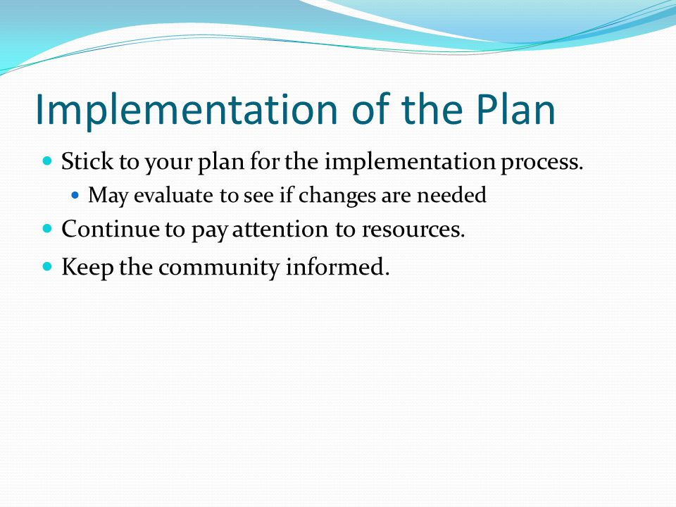 Implementation of the Plan Stick to your plan for the implementation process.