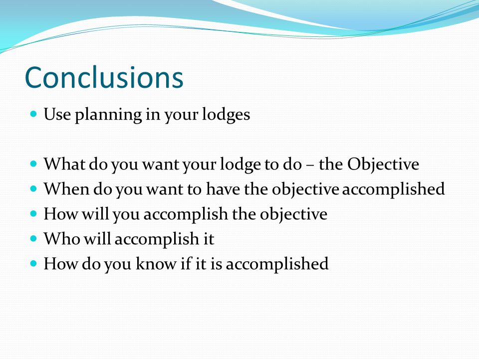 Conclusions Use planning in your lodges What do you want your lodge to do – the Objective When do you want to have the objective accomplished How will you accomplish the objective Who will accomplish it How do you know if it is accomplished