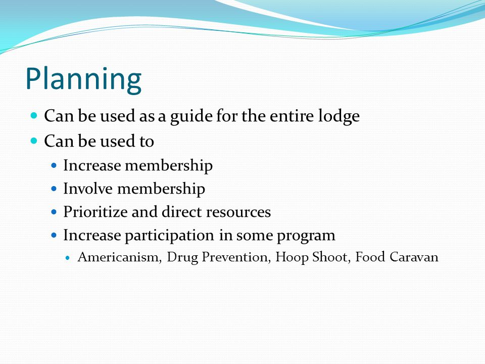 Planning Can be used as a guide for the entire lodge Can be used to Increase membership Involve membership Prioritize and direct resources Increase participation in some program Americanism, Drug Prevention, Hoop Shoot, Food Caravan