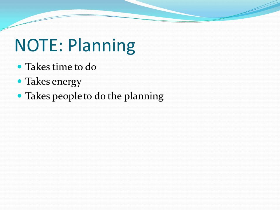NOTE: Planning Takes time to do Takes energy Takes people to do the planning