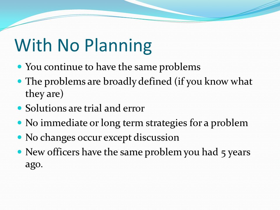 With No Planning You continue to have the same problems The problems are broadly defined (if you know what they are) Solutions are trial and error No immediate or long term strategies for a problem No changes occur except discussion New officers have the same problem you had 5 years ago.
