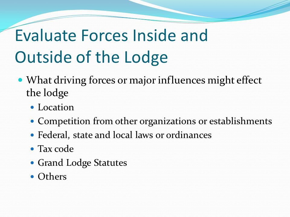 Evaluate Forces Inside and Outside of the Lodge What driving forces or major influences might effect the lodge Location Competition from other organizations or establishments Federal, state and local laws or ordinances Tax code Grand Lodge Statutes Others