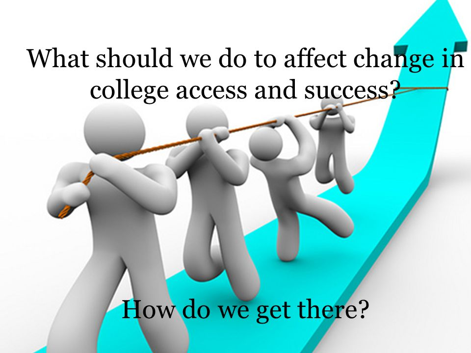 What should we do to affect change in college access and success How do we get there